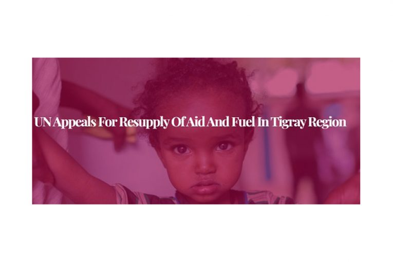 UN appeals for resupply of aid and fuel in Tigray region